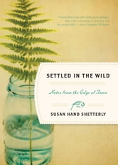 Settled In The Wild: Notes From The Edge Of Town - Notes from the Edge of Town ebook by Susan Hand Shetterly