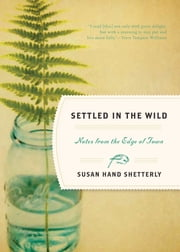 Settled in the Wild - Notes from the Edge of Town ebook by Susan Hand Shetterly