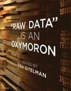 """Raw Data"" Is an Oxymoron ebook by Lisa Gitelman, Virginia Jackson, Daniel Rosenberg,..."