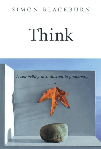 Think: A Compelling Introduction to Philosophy - A Compelling Introduction to Philosophy ebook by Simon Blackburn