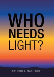 Who Needs Light? ebook by Kathryn E. May, PsyD