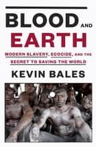 Blood and Earth - Modern Slavery, Ecocide, and the Secret to Saving the World ebook by Kevin Bales