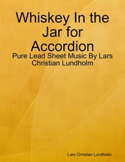 Whiskey In the Jar for Accordion - Pure Lead Sheet Music By Lars Christian Lundholm ebook by Lars Christian Lundholm