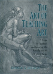 The Art of Teaching Art : A Guide for Teaching and Learning the Foundations of Drawing-Based Art - A Guide for Teaching and Learning the Foundations of Drawing-Based Art ebook by Deborah A. Rockman