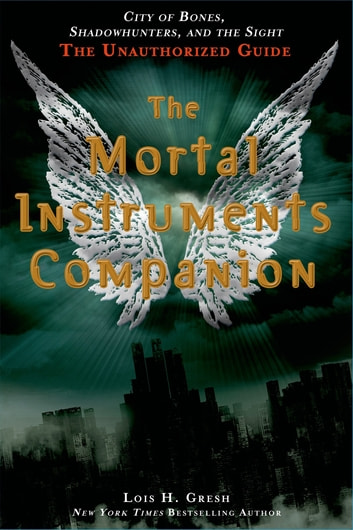 The Mortal Instruments Companion - City of Bones, Shadowhunters, and the Sight: The Unauthorized Guide ebook by Lois H. Gresh