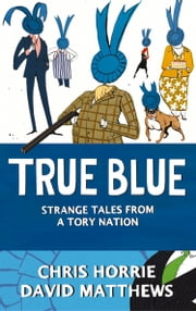 True Blue: Strange Tales from a Tory Nation ebook by Chris Horrie,David Matthews