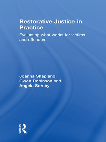 Restorative Justice in Practice - Evaluating What Works for Victims and Offenders ebook by Joanna Shapland,Gwen Robinson,Angela Sorsby