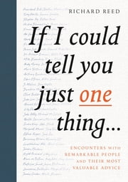 If I Could Tell You Just One Thing... - Encounters with Remarkable People and Their Most Valuable Advice ebook by Richard Reed