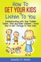 How To Get Your Kids To Listen To You - Communicating with Your Toddler, Tween, Teen and Older Children – Know How to Get Through to Your Kids ebook by Jennifer N. Smith