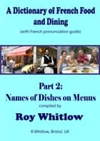 A Dictionary of French Food and Dining: Part 2 Names of Dishes on Menus ebook by Roy Whitlow