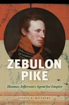 Zebulon Pike: Thomas Jefferson's Agent for Empire ebook by George R. Matthews