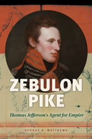 Zebulon Pike: Thomas Jefferson's Agent for Empire - Thomas Jefferson's Agent for Empire ebook by George R. Matthews