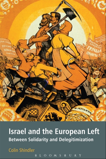 Israel and the European Left - Between Solidarity and Delegitimization ebook by Professor of Israeli Studies Colin Shindler