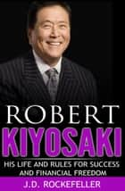 Robert Kiyosaki: His Life and Rules for Success and Financial Freedom ebook by J.D. Rockefeller