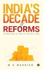 India's Decade of Reforms - Reserve Bank of India at Central Stage ebook by M G Warrier