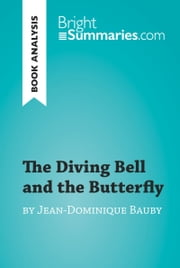 The Diving Bell and the Butterfly by Jean-Dominique Bauby (Book Analysis) - Detailed Summary, Analysis and Reading Guide ebook by Bright Summaries