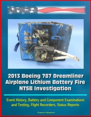 2013 Boeing 787 Dreamliner Airplane Lithium Battery Fire NTSB Investigation: Event History, Battery and Component Examinations and Testing, Flight Recorders, Status Reports ebook by Progressive Management