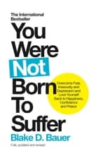 You Were Not Born to Suffer - Overcome Fear, Insecurity and Depression and Love Yourself Back to Happiness, Confidence and Peace ebook by