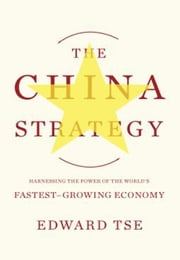 The China Strategy - Harnessing the Power of the World's Fastest-Growing Economy ebook by Edward Tse