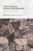 The Future of Social Epistemology ebook by James H. Collier