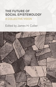 The Future of Social Epistemology - A Collective Vision ebook by James H. Collier