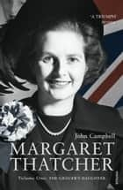 Margaret Thatcher - Volume One: The Grocer's Daughter ebook by John Campbell