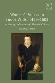 Women's Voices in Tudor Wills, 1485–1603 - Authority, Influence and Material Culture ebook by Dr Susan E. James