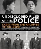Undisclosed Files of the Police - Cases from the Archives of the NYPD from 1831 to the Present ebook by Bernard Whalen, Philip Messing, Robert Mladinich