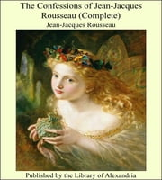 The Confessions of Jean-Jacques Rousseau (Complete) ebook by Jean-Jacques Rousseau