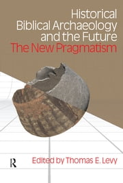 Historical Biblical Archaeology and the Future - The New Pragmatism ebook by Thomas Evan Levy