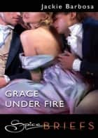 Grace Under Fire (Mills & Boon Spice Briefs) eBook by Jackie Barbosa