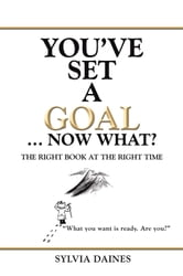 You've Set a Goal … Now What? - The Right Book at the Right Time ebook by Sylvia Daines