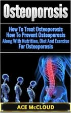 Osteoporosis: How To Treat Osteoporosis: How To Prevent Osteoporosis: Along With Nutrition, Diet And Exercise For Osteoporosis ebook by Ace McCloud