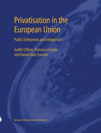 Privatisation in the European Union - Public Enterprises and Integration ebook by Judith Clifton,Francisco Comín,Daniel Díaz Fuentes