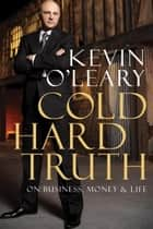 Cold Hard Truth - On Business, Money & Life ebook by Kevin O'Leary