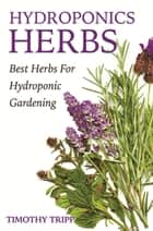 Hydroponics Herbs - Best Herbs For Hydroponic Gardening ebook by Timothy Tripp
