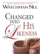 Changed Into His Likeness eBook by Watchman Nee