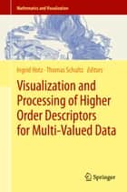 Visualization and Processing of Higher Order Descriptors for Multi-Valued Data ebook by Ingrid Hotz, Thomas Schultz