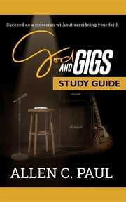 The God and Gigs Study Guide - Succeed as a Musician Without Sacrificing your Faith ebook by Allen C. Paul