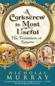 A Corkscrew is Most Useful - The Travellers of Empire ebook by Nicholas Murray