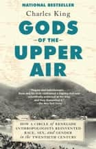 Gods of the Upper Air - How a Circle of Renegade Anthropologists Reinvented Race, Sex, and Gender in the Twentieth Century ebook by Charles King