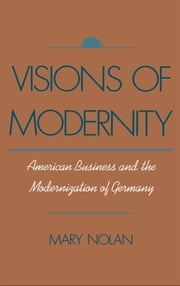 Visions of Modernity: American Business and the Modernization of Germany ebook by Mary Nolan