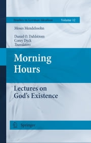 Morning Hours - Lectures on God's Existence ebook by Daniel O. Dahlstrom,Corey Dyck,Moses Mendelssohn