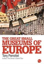 The Great Small Museums of Europe eBook by Perrottet Tony