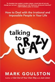 Talking to 'Crazy' - How to Deal with the Irrational and Impossible People in Your Life ebook by Mark Goulston, Marshall Goldsmith