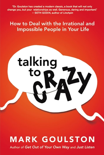 Talking to 'Crazy' - How to Deal with the Irrational and Impossible People in Your Life ebook by Mark Goulston