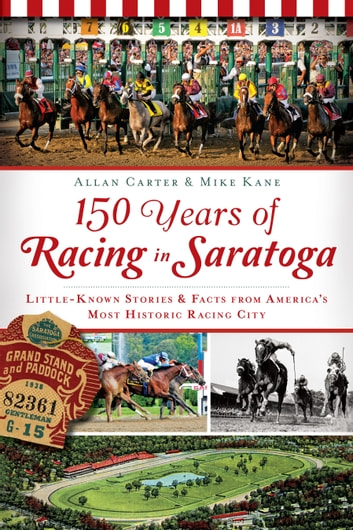 150 Years of Racing in Saratoga - Little Known Stories & Facts From America's Most Historic Racing City ebook by Allan Carter,Mike Kane