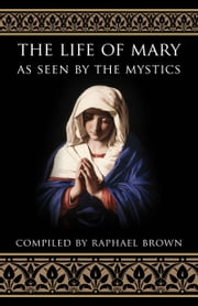 The Life of Mary As Seen by the Mystics ebook by Raphael Brown