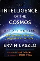 The Intelligence of the Cosmos - Why Are We Here? New Answers from the Frontiers of Science ebook by Ervin Laszlo, Jane Goodall, James O'Dea