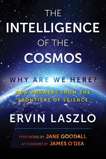 The Intelligence of the Cosmos - Why Are We Here? New Answers from the Frontiers of Science eBook by Ervin Laszlo,James O'Dea